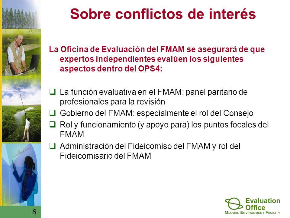 8 Sobre conflictos de interés La Oficina de Evaluación del FMAM se asegurará de que expertos independientes evalúen los siguientes aspectos dentro del OPS4: La función evaluativa en el FMAM: panel paritario de profesionales para la revisión Gobierno del FMAM: especialmente el rol del Consejo Rol y funcionamiento (y apoyo para) los puntos focales del FMAM Administración del Fideicomiso del FMAM y rol del Fideicomisario del FMAM