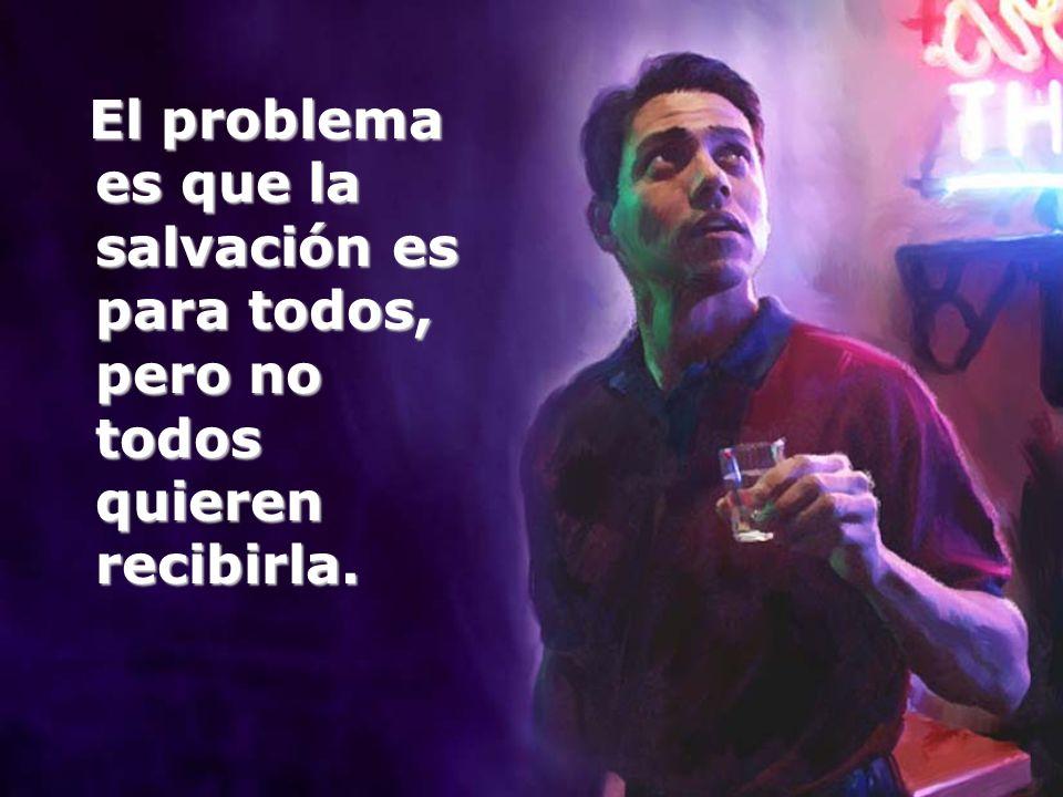 El problema es que la salvación es para todos, pero no todos quieren recibirla.