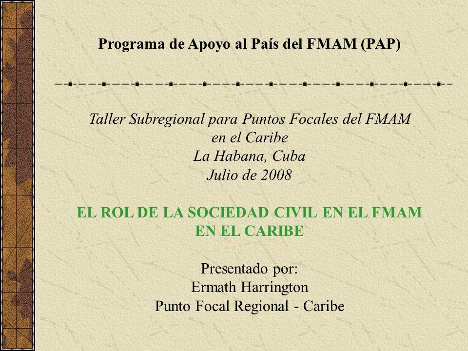 Programa de Apoyo al País del FMAM (PAP) Taller Subregional para Puntos Focales del FMAM en el Caribe La Habana, Cuba Julio de 2008 EL ROL DE LA SOCIEDAD CIVIL EN EL FMAM EN EL CARIBE Presentado por: Ermath Harrington Punto Focal Regional - Caribe