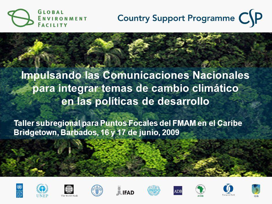 Taller subregional para Puntos Focales del FMAM en el Caribe Bridgetown, Barbados, 16 y 17 de junio, 2009 Impulsando las Comunicaciones Nacionales para integrar temas de cambio climático en las políticas de desarrollo