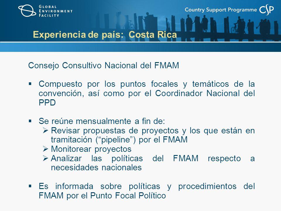 Experiencia de país: Costa Rica Consejo Consultivo Nacional del FMAM Compuesto por los puntos focales y temáticos de la convención, así como por el Coordinador Nacional del PPD Se reúne mensualmente a fin de: Revisar propuestas de proyectos y los que están en tramitación (pipeline) por el FMAM Monitorear proyectos Analizar las políticas del FMAM respecto a necesidades nacionales Es informada sobre políticas y procedimientos del FMAM por el Punto Focal Político