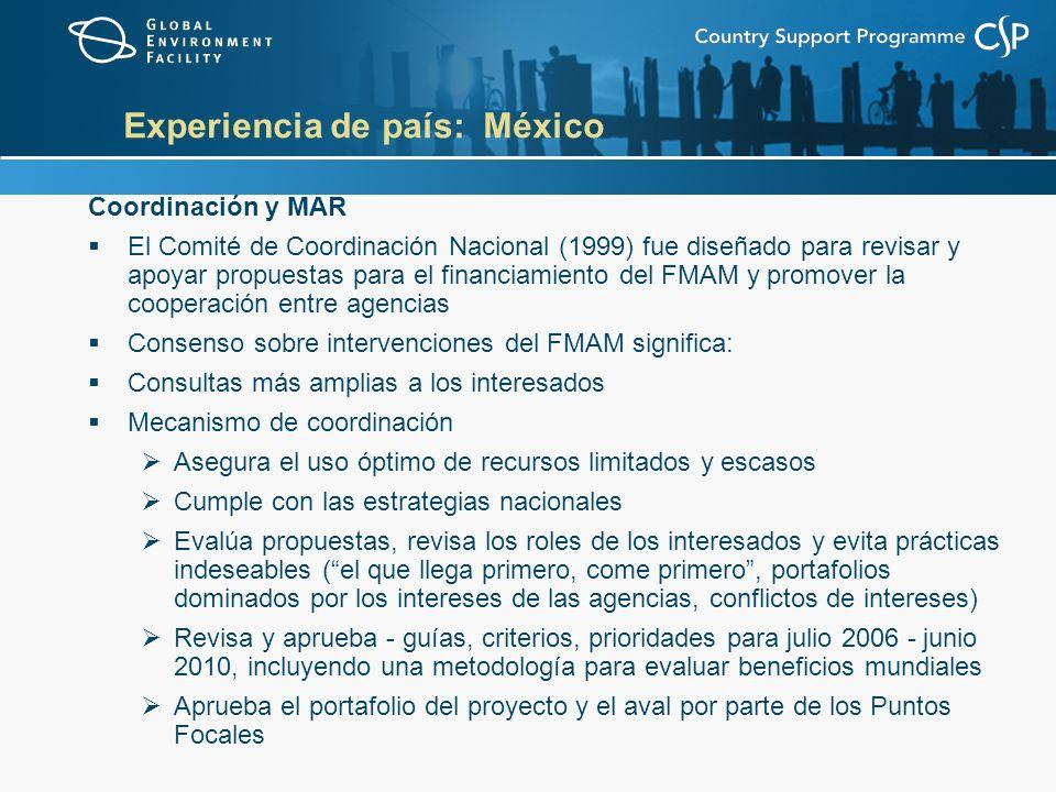 Experiencia de país: México Coordinación y MAR El Comité de Coordinación Nacional (1999) fue diseñado para revisar y apoyar propuestas para el financiamiento del FMAM y promover la cooperación entre agencias Consenso sobre intervenciones del FMAM significa: Consultas más amplias a los interesados Mecanismo de coordinación Asegura el uso óptimo de recursos limitados y escasos Cumple con las estrategias nacionales Evalúa propuestas, revisa los roles de los interesados y evita prácticas indeseables (el que llega primero, come primero, portafolios dominados por los intereses de las agencias, conflictos de intereses) Revisa y aprueba - guías, criterios, prioridades para julio 2006 - junio 2010, incluyendo una metodología para evaluar beneficios mundiales Aprueba el portafolio del proyecto y el aval por parte de los Puntos Focales