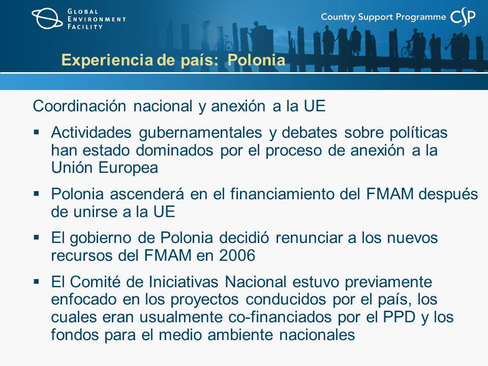 Experiencia de país: Polonia Coordinación nacional y anexión a la UE Actividades gubernamentales y debates sobre políticas han estado dominados por el proceso de anexión a la Unión Europea Polonia ascenderá en el financiamiento del FMAM después de unirse a la UE El gobierno de Polonia decidió renunciar a los nuevos recursos del FMAM en 2006 El Comité de Iniciativas Nacional estuvo previamente enfocado en los proyectos conducidos por el país, los cuales eran usualmente co-financiados por el PPD y los fondos para el medio ambiente nacionales