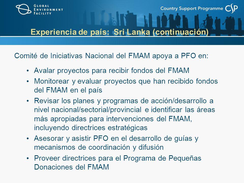 Experiencia de país: Sri Lanka (continuación) Comité de Iniciativas Nacional del FMAM apoya a PFO en: Avalar proyectos para recibir fondos del FMAM Monitorear y evaluar proyectos que han recibido fondos del FMAM en el país Revisar los planes y programas de acción/desarrollo a nivel nacional/sectorial/provincial e identificar las áreas más apropiadas para intervenciones del FMAM, incluyendo directrices estratégicas Asesorar y asistir PFO en el desarrollo de guías y mecanismos de coordinación y difusión Proveer directrices para el Programa de Pequeñas Donaciones del FMAM