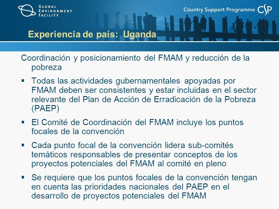 Experiencia de país: Uganda Coordinación y posicionamiento del FMAM y reducción de la pobreza Todas las actividades gubernamentales apoyadas por FMAM deben ser consistentes y estar incluidas en el sector relevante del Plan de Acción de Erradicación de la Pobreza (PAEP) El Comité de Coordinación del FMAM incluye los puntos focales de la convención Cada punto focal de la convención lidera sub-comités temáticos responsables de presentar conceptos de los proyectos potenciales del FMAM al comité en pleno Se requiere que los puntos focales de la convención tengan en cuenta las prioridades nacionales del PAEP en el desarrollo de proyectos potenciales del FMAM