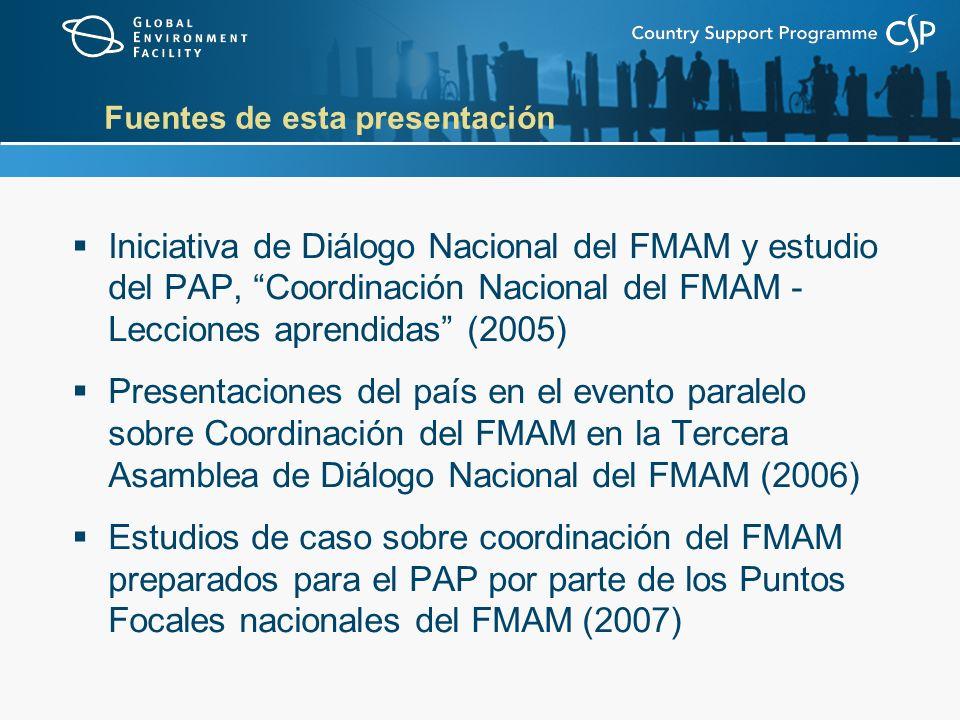 Fuentes de esta presentación Iniciativa de Diálogo Nacional del FMAM y estudio del PAP, Coordinación Nacional del FMAM - Lecciones aprendidas (2005) Presentaciones del país en el evento paralelo sobre Coordinación del FMAM en la Tercera Asamblea de Diálogo Nacional del FMAM (2006) Estudios de caso sobre coordinación del FMAM preparados para el PAP por parte de los Puntos Focales nacionales del FMAM (2007)