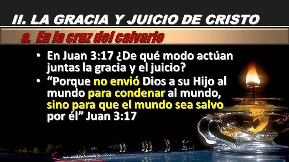 II. LA GRACIA Y JUICIO DE CRISTO En Juan 3:17 ¿De qué modo actúan juntas la gracia y el juicio? En Juan 3:17 ¿De qué modo actúan juntas la gracia y el