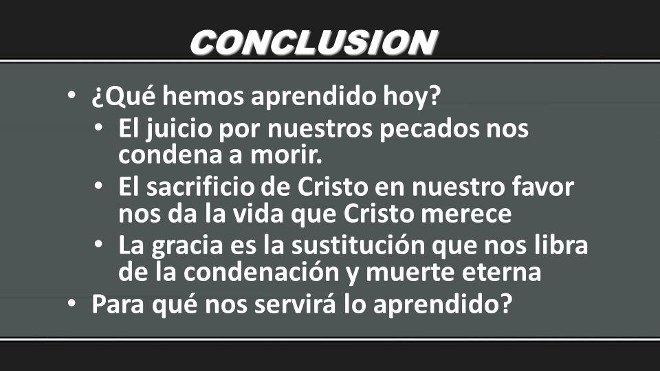 CONCLUSION ¿Qué hemos aprendido hoy? El juicio por nuestros pecados nos condena a morir. El sacrificio de Cristo en nuestro favor nos da la vida que C