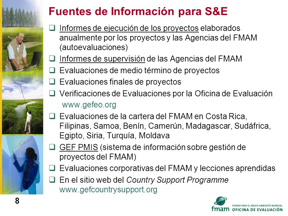 8 Fuentes de Información para S&E Informes de ejecución de los proyectos elaborados anualmente por los proyectos y las Agencias del FMAM (autoevaluaci