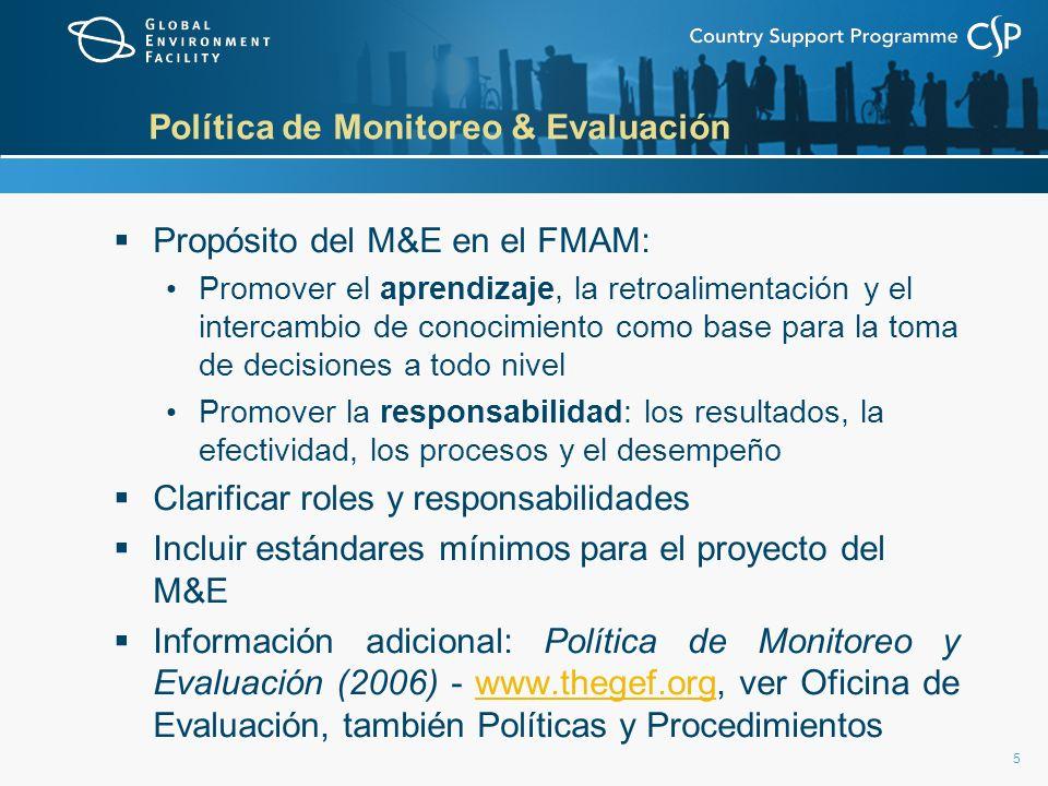 5 Política de Monitoreo & Evaluación Propósito del M&E en el FMAM: Promover el aprendizaje, la retroalimentación y el intercambio de conocimiento como base para la toma de decisiones a todo nivel Promover la responsabilidad: los resultados, la efectividad, los procesos y el desempeño Clarificar roles y responsabilidades Incluir estándares mínimos para el proyecto del M&E Información adicional: Política de Monitoreo y Evaluación (2006) - www.thegef.org, ver Oficina de Evaluación, también Políticas y Procedimientoswww.thegef.org
