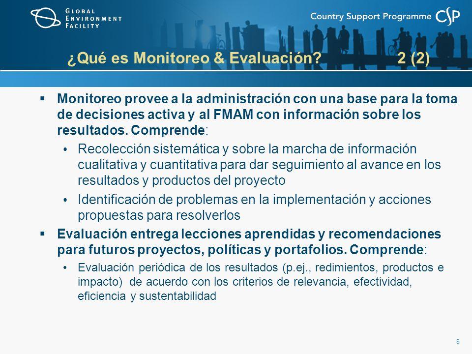 8 ¿Qué es Monitoreo & Evaluación 2 (2) Monitoreo provee a la administración con una base para la toma de decisiones activa y al FMAM con información sobre los resultados.