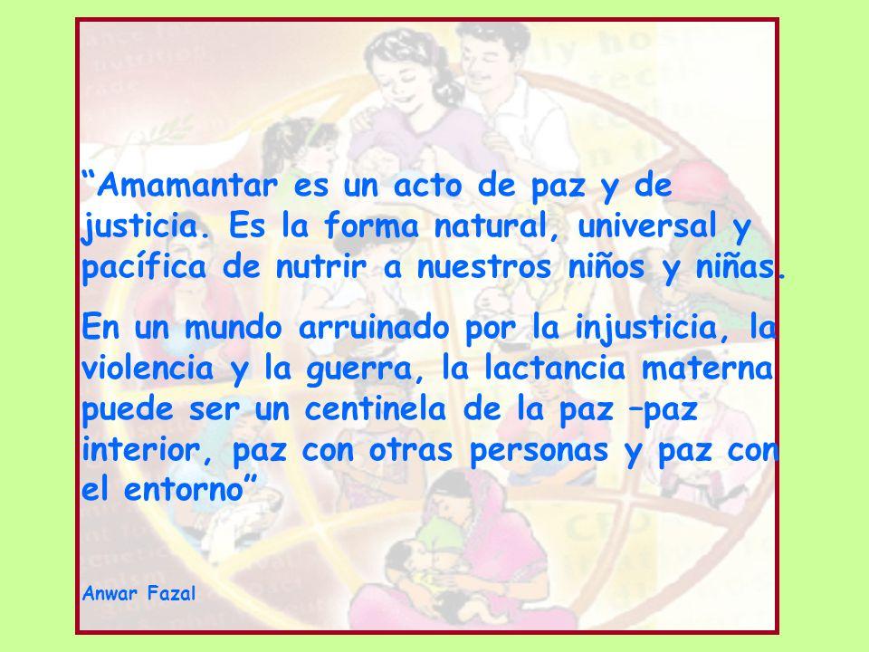 Amamantar es un acto de paz y de justicia. Es la forma natural, universal y pacífica de nutrir a nuestros niños y niñas. En un mundo arruinado por la