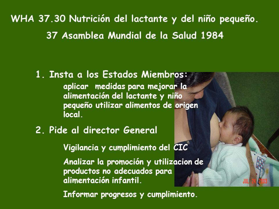 WHA 37.30 Nutrición del lactante y del niño pequeño. 37 Asamblea Mundial de la Salud 1984 1.Insta a los Estados Miembros: aplicar medidas para mejorar