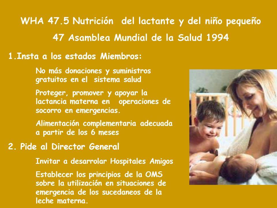 WHA 47.5 Nutrición del lactante y del niño pequeño 47 Asamblea Mundial de la Salud 1994 1.Insta a los estados Miembros: No más donaciones y suministros gratuitos en el sistema salud Proteger, promover y apoyar la lactancia materna en operaciones de socorro en emergencias.
