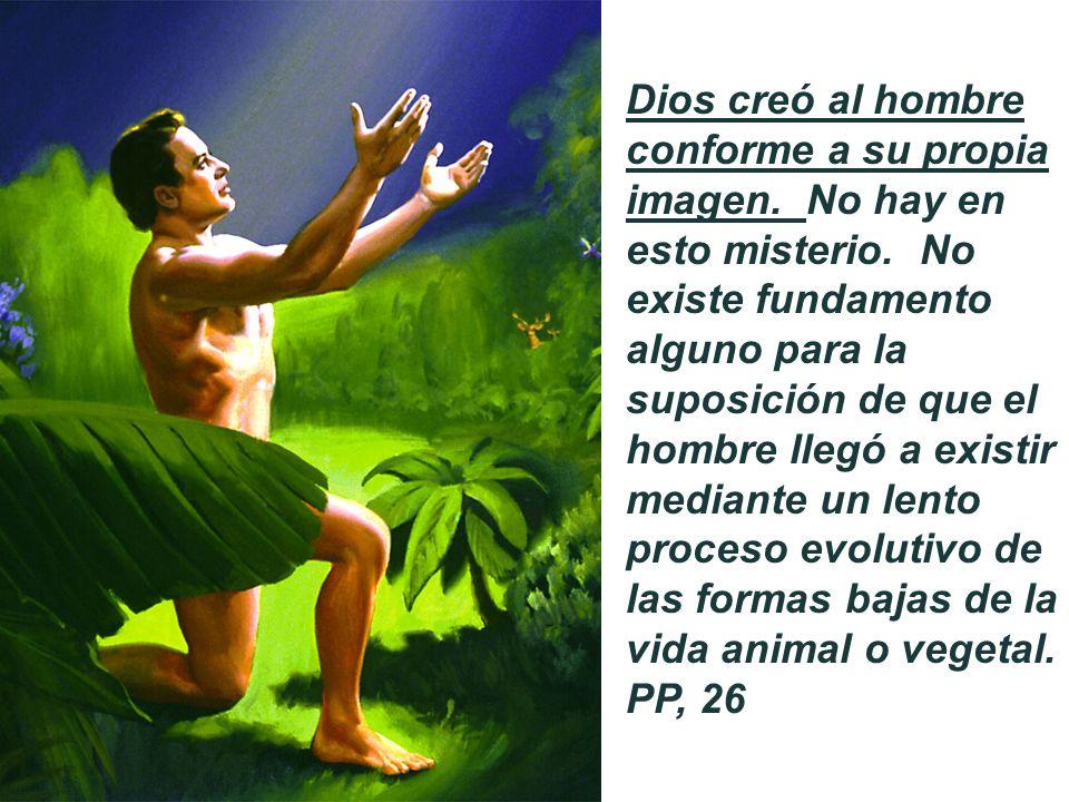 Dios creó al hombre conforme a su propia imagen. No hay en esto misterio. No existe fundamento alguno para la suposición de que el hombre llegó a exis