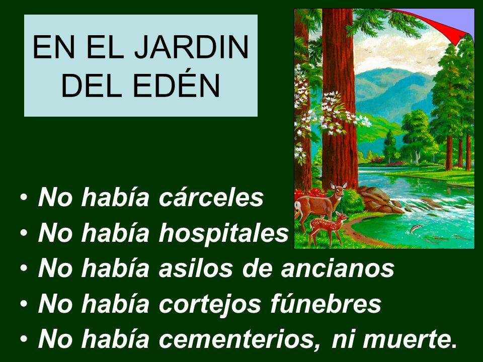 EN EL JARDIN DEL EDÉN No había cárceles No había hospitales No había asilos de ancianos No había cortejos fúnebres No había cementerios, ni muerte.