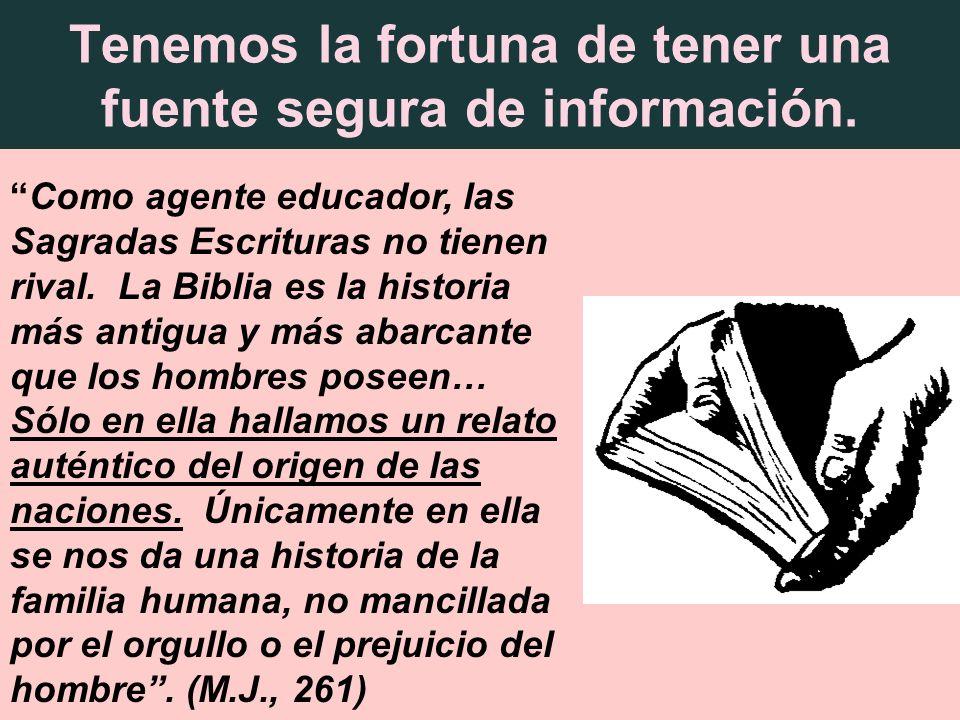 Tenemos la fortuna de tener una fuente segura de información. Como agente educador, las Sagradas Escrituras no tienen rival. La Biblia es la historia