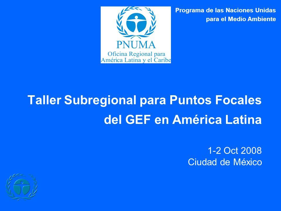 Taller Subregional para Puntos Focales del GEF en América Latina 1-2 Oct 2008 Ciudad de México Programa de las Naciones Unidas para el Medio Ambiente