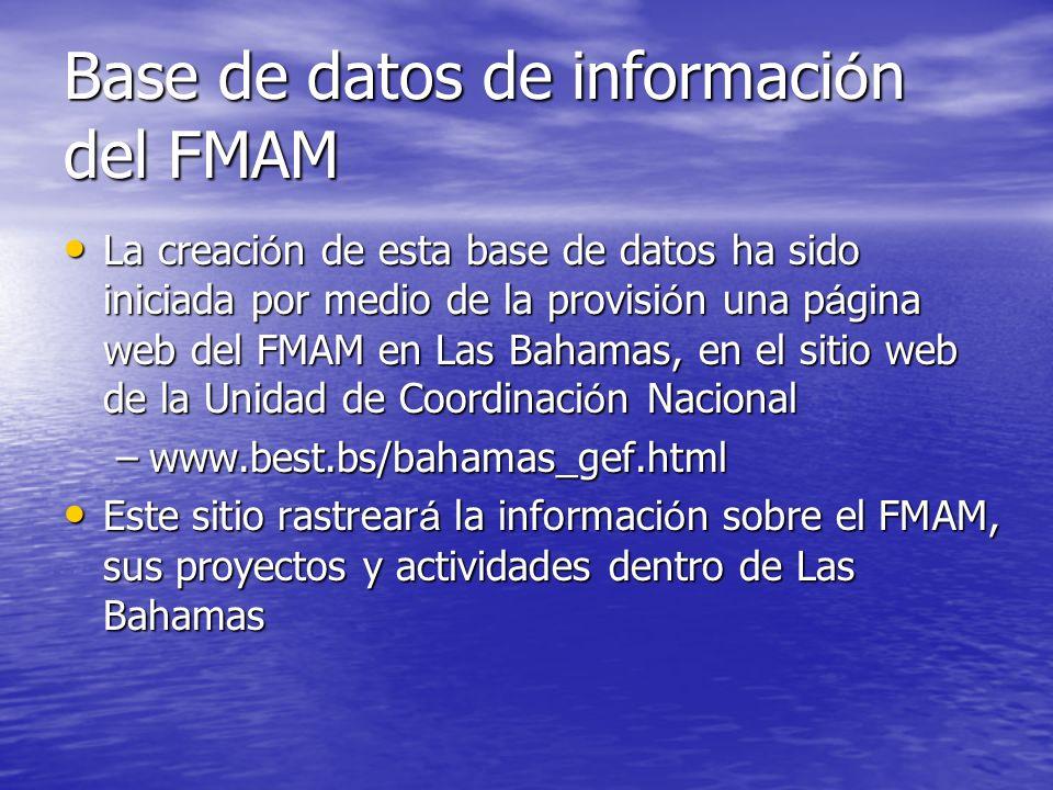Base de datos de informaci ó n del FMAM La creaci ó n de esta base de datos ha sido iniciada por medio de la provisi ó n una p á gina web del FMAM en Las Bahamas, en el sitio web de la Unidad de Coordinaci ó n Nacional La creaci ó n de esta base de datos ha sido iniciada por medio de la provisi ó n una p á gina web del FMAM en Las Bahamas, en el sitio web de la Unidad de Coordinaci ó n Nacional –www.best.bs/bahamas_gef.html Este sitio rastrear á la informaci ó n sobre el FMAM, sus proyectos y actividades dentro de Las Bahamas Este sitio rastrear á la informaci ó n sobre el FMAM, sus proyectos y actividades dentro de Las Bahamas