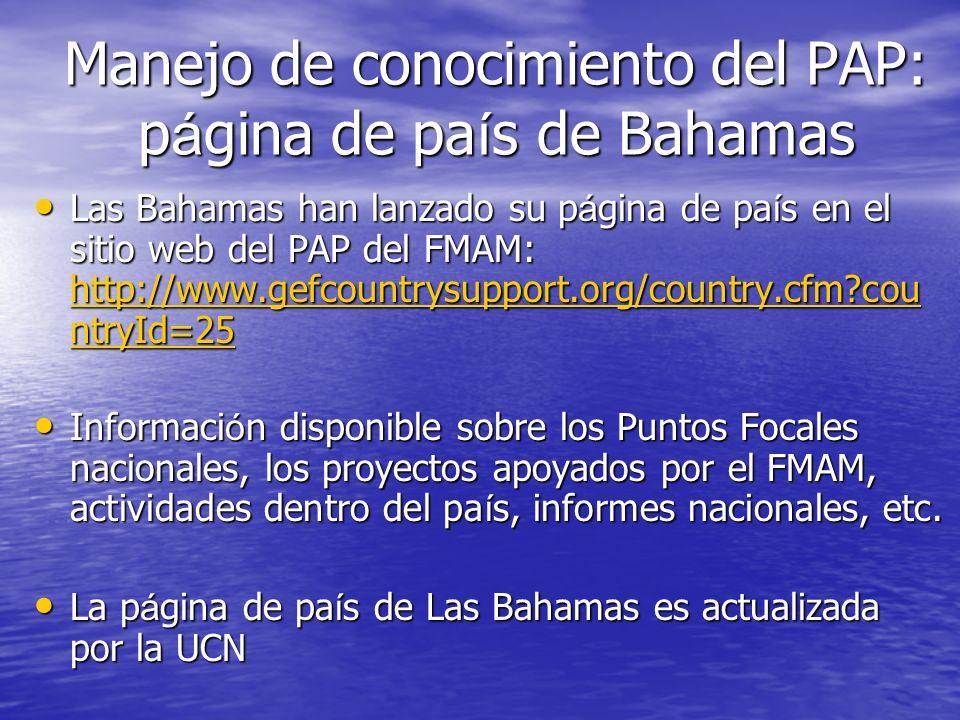Manejo de conocimiento del PAP: p á gina de pa í s de Bahamas Las Bahamas han lanzado su p á gina de pa í s en el sitio web del PAP del FMAM: http://www.gefcountrysupport.org/country.cfm cou ntryId=25 Las Bahamas han lanzado su p á gina de pa í s en el sitio web del PAP del FMAM: http://www.gefcountrysupport.org/country.cfm cou ntryId=25 http://www.gefcountrysupport.org/country.cfm cou ntryId=25 http://www.gefcountrysupport.org/country.cfm cou ntryId=25 Informaci ó n disponible sobre los Puntos Focales nacionales, los proyectos apoyados por el FMAM, actividades dentro del pa í s, informes nacionales, etc.