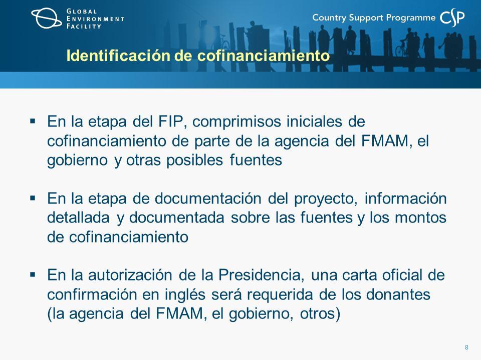 88 Identificación de cofinanciamiento En la etapa del FIP, comprimisos iniciales de cofinanciamiento de parte de la agencia del FMAM, el gobierno y otras posibles fuentes En la etapa de documentación del proyecto, información detallada y documentada sobre las fuentes y los montos de cofinanciamiento En la autorización de la Presidencia, una carta oficial de confirmación en inglés será requerida de los donantes (la agencia del FMAM, el gobierno, otros)