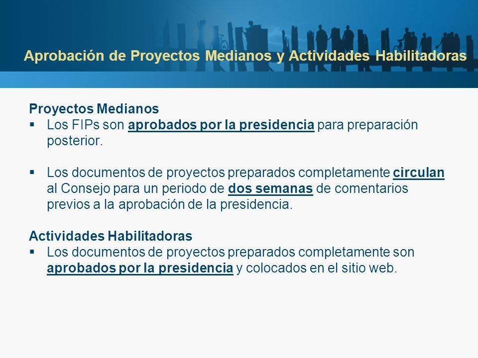 Aprobación de Proyectos Medianos y Actividades Habilitadoras Proyectos Medianos Los FIPs son aprobados por la presidencia para preparación posterior.