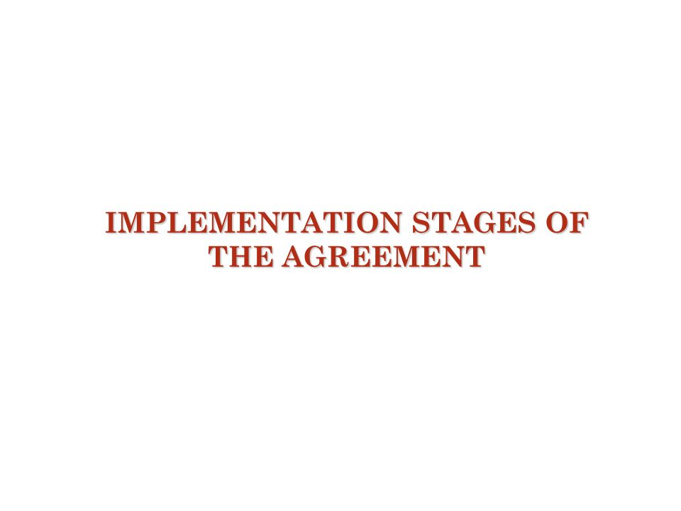 IMPLEMENTATION STAGES OF THE AGREEMENT