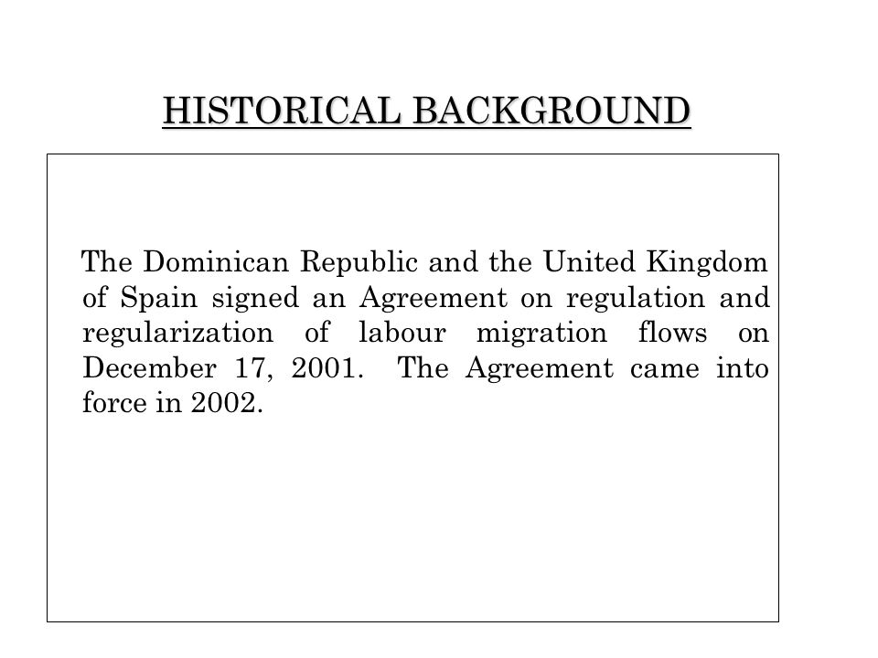HISTORICAL BACKGROUND The Dominican Republic and the United Kingdom of Spain signed an Agreement on regulation and regularization of labour migration