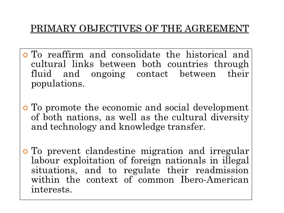 PRIMARY OBJECTIVES OF THE AGREEMENT To reaffirm and consolidate the historical and cultural links between both countries through fluid and ongoing con