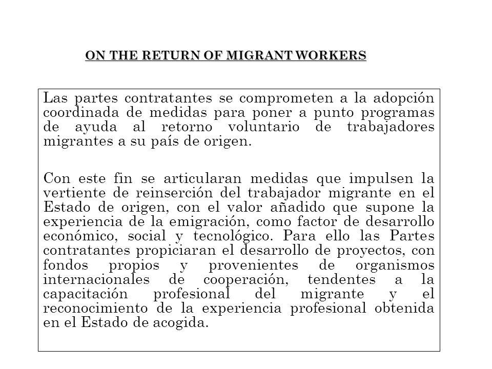 ON THE RETURN OF MIGRANT WORKERS Las partes contratantes se comprometen a la adopción coordinada de medidas para poner a punto programas de ayuda al retorno voluntario de trabajadores migrantes a su país de origen.