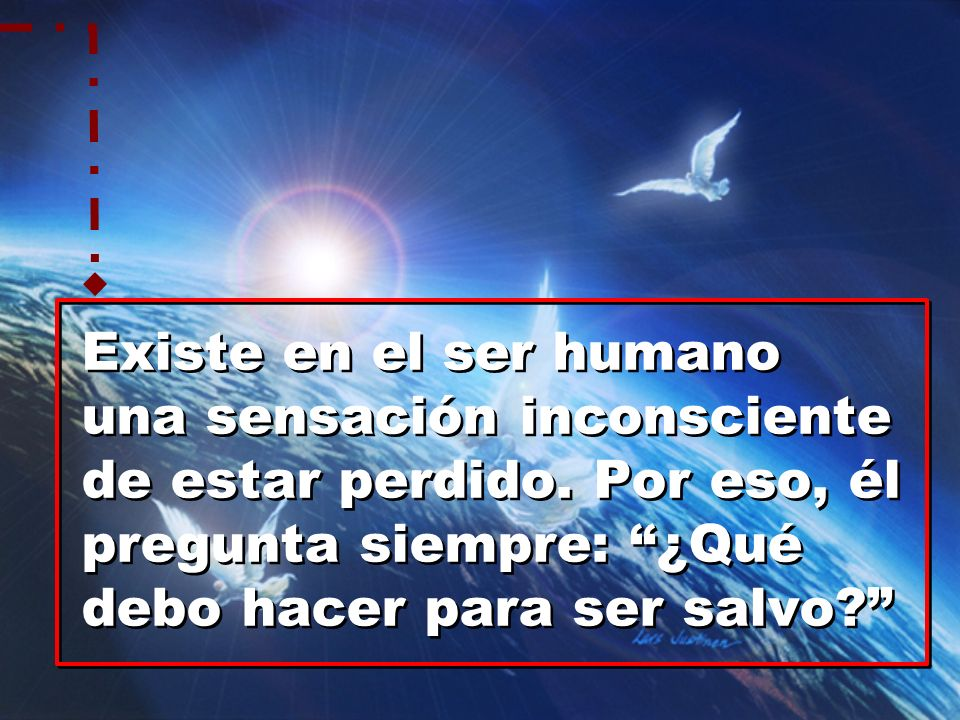 Existe en el ser humano una sensación inconsciente de estar perdido. Por eso, él pregunta siempre: ¿Qué debo hacer para ser salvo? Existe en el ser hu
