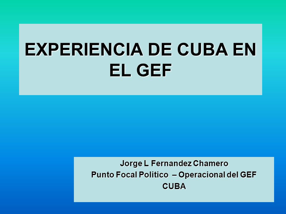 EXPERIENCIA DE CUBA EN EL GEF Jorge L Fernandez Chamero Punto Focal Politico – Operacional del GEF CUBA