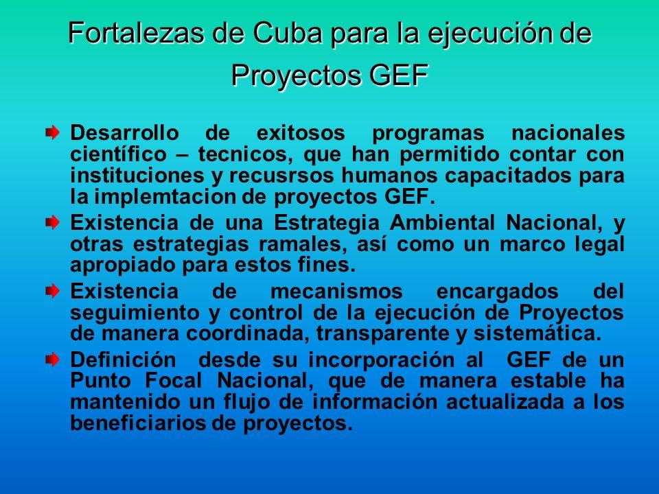 Fortalezas de Cuba para la ejecución de Proyectos GEF Desarrollo de exitosos programas nacionales científico – tecnicos, que han permitido contar con instituciones y recusrsos humanos capacitados para la implemtacion de proyectos GEF.