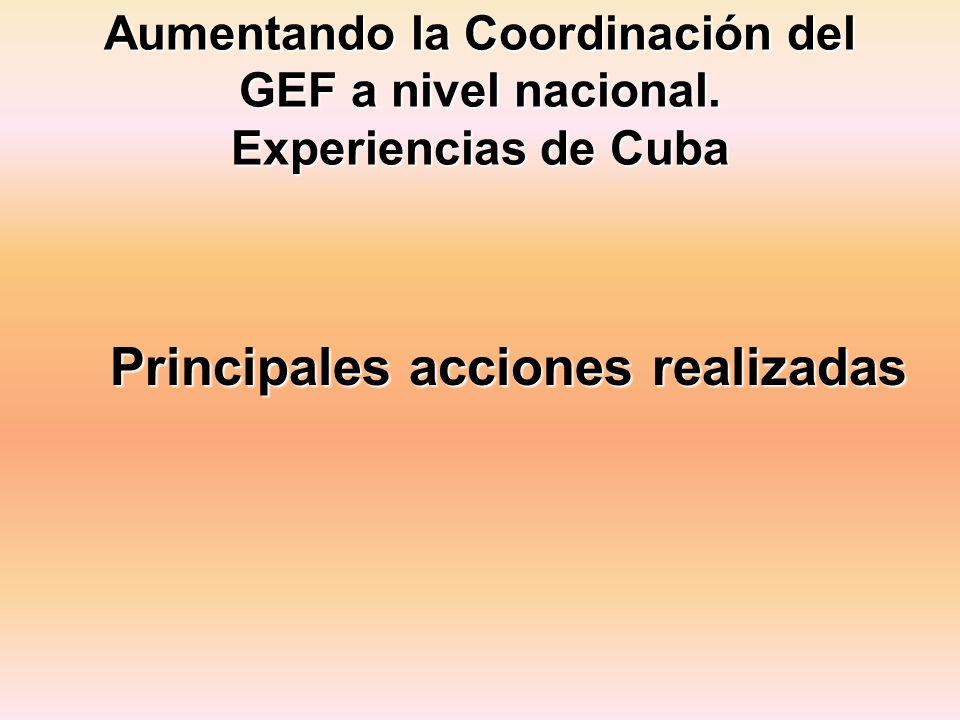 Aumentando la Coordinación del GEF a nivel nacional. Experiencias de Cuba Principales acciones realizadas