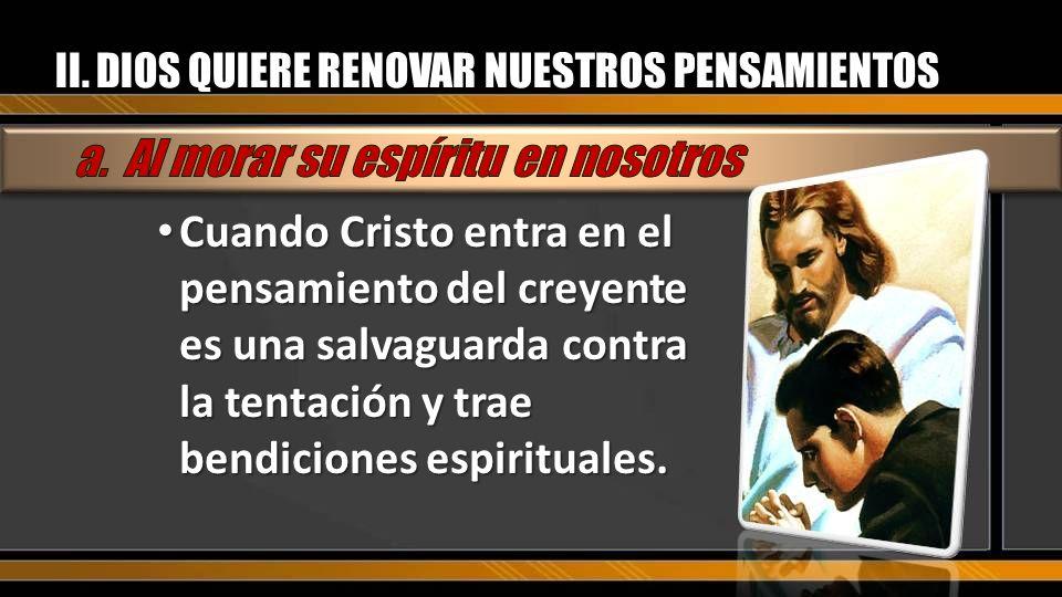 II. DIOS QUIERE RENOVAR NUESTROS PENSAMIENTOS Cuando Cristo entra en el pensamiento del creyente es una salvaguarda contra la tentación y trae bendici
