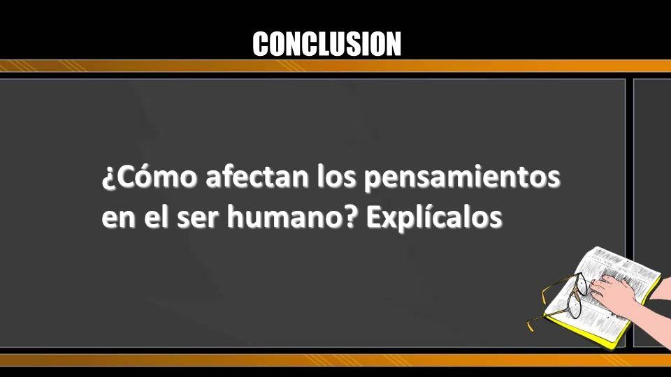 CONCLUSION ¿Cómo afectan los pensamientos en el ser humano? Explícalos