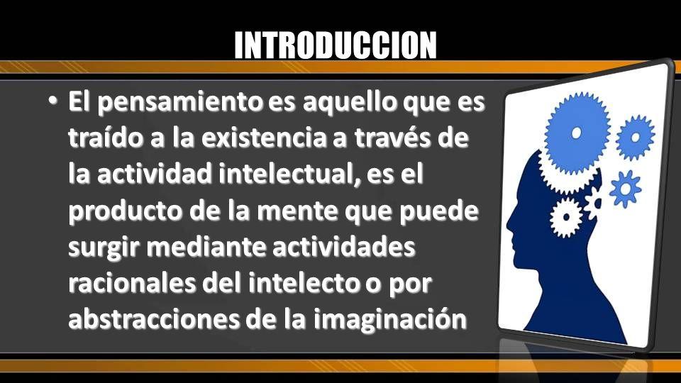 El pensamiento es aquello que es traído a la existencia a través de la actividad intelectual, es el producto de la mente que puede surgir mediante act