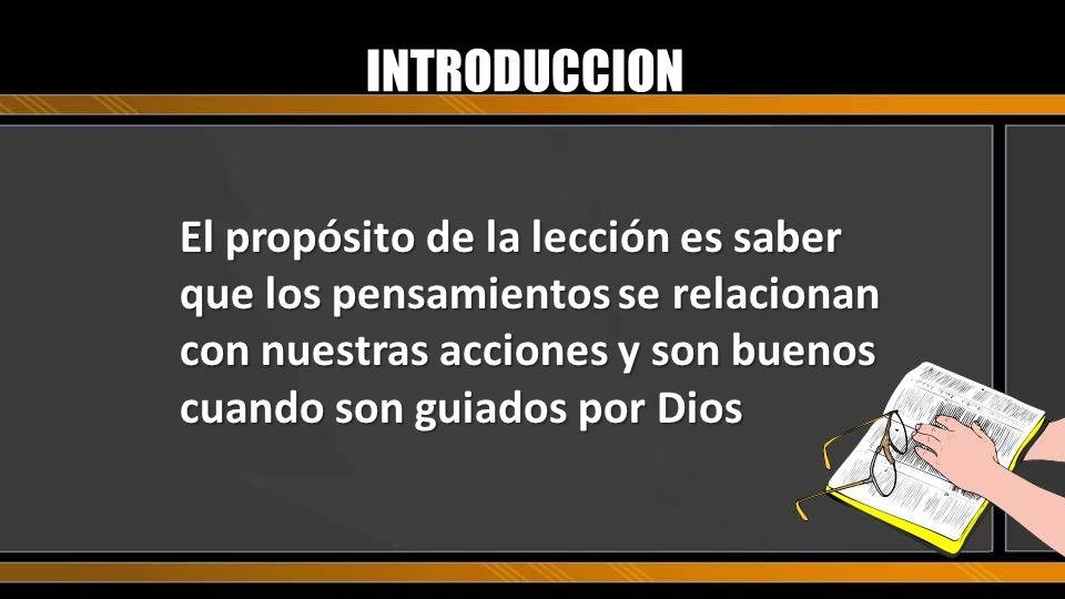 El propósito de la lección es saber que los pensamientos se relacionan con nuestras acciones y son buenos cuando son guiados por Dios INTRODUCCION