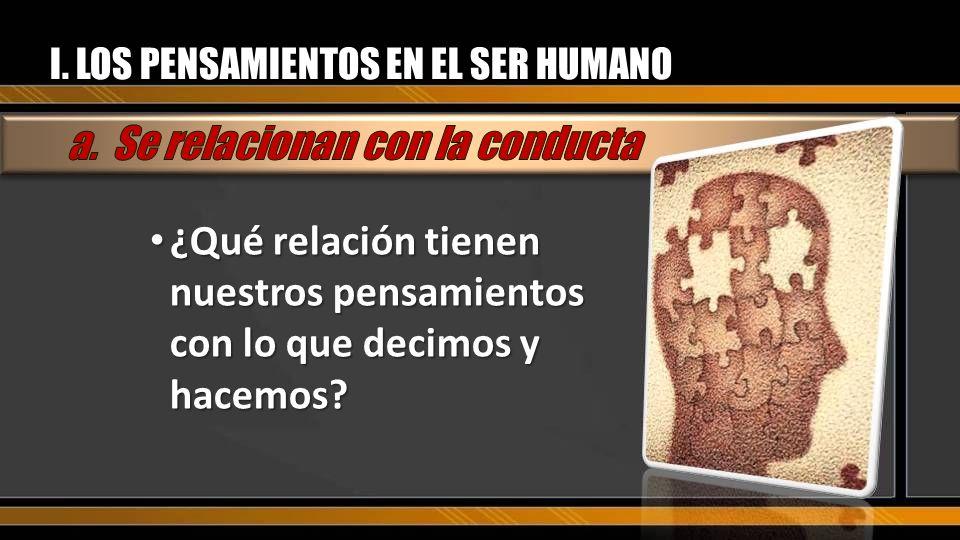 I. LOS PENSAMIENTOS EN EL SER HUMANO ¿Qué relación tienen nuestros pensamientos con lo que decimos y hacemos? ¿Qué relación tienen nuestros pensamient