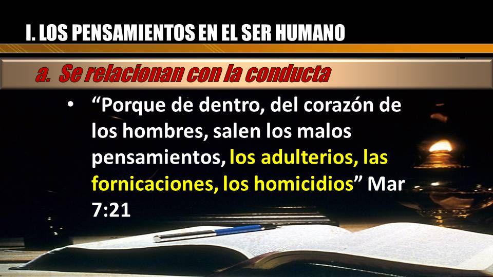 I. LOS PENSAMIENTOS EN EL SER HUMANO Porque de dentro, del corazón de los hombres, salen los malos pensamientos, los adulterios, las fornicaciones, lo