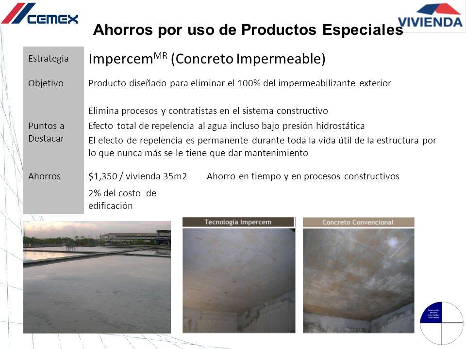 Ahorros por uso de Productos Especiales Estrategia Impercem MR (Concreto Impermeable) ObjetivoProducto diseñado para eliminar el 100% del impermeabili