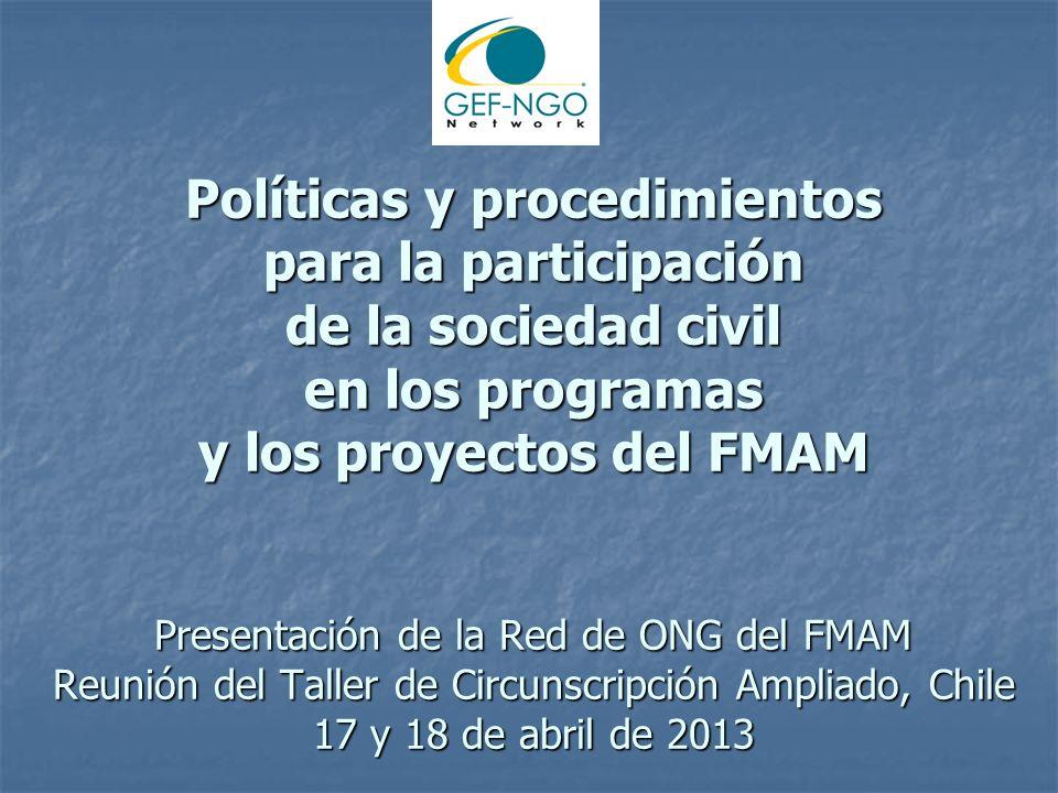 Políticas y procedimientos para la participación de la sociedad civil en los programas y los proyectos del FMAM Presentación de la Red de ONG del FMAM Reunión del Taller de Circunscripción Ampliado, Chile 17 y 18 de abril de 2013