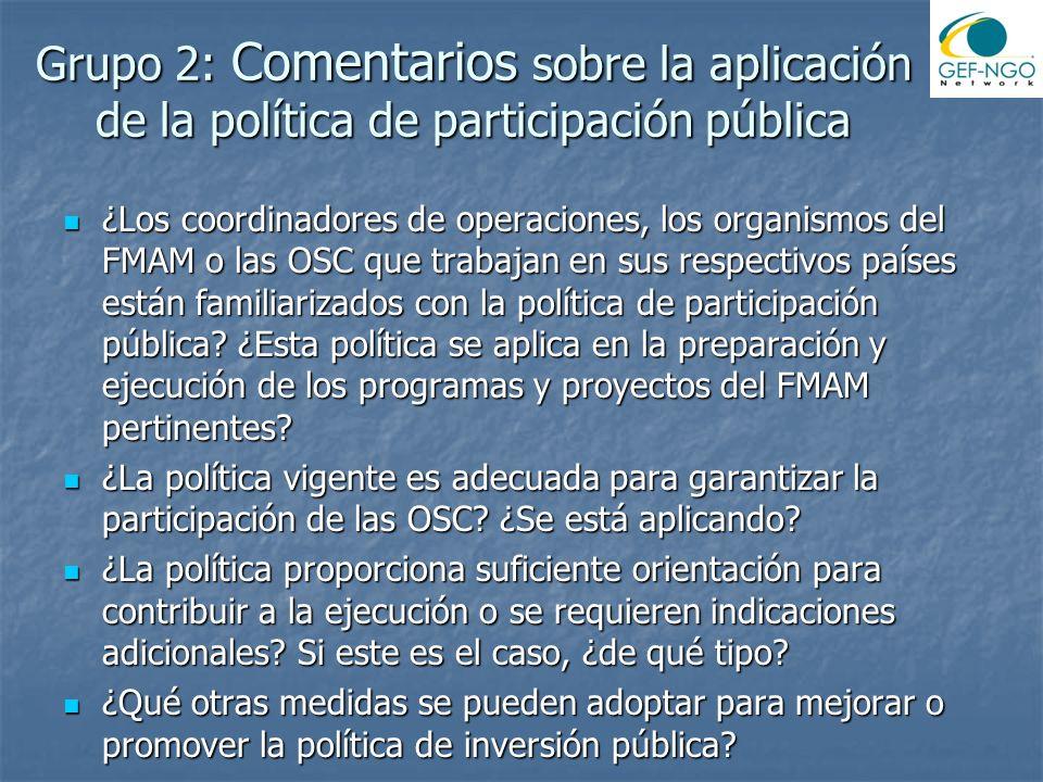 Grupo 2: Comentarios sobre la aplicación de la política de participación pública ¿Los coordinadores de operaciones, los organismos del FMAM o las OSC que trabajan en sus respectivos países están familiarizados con la política de participación pública.