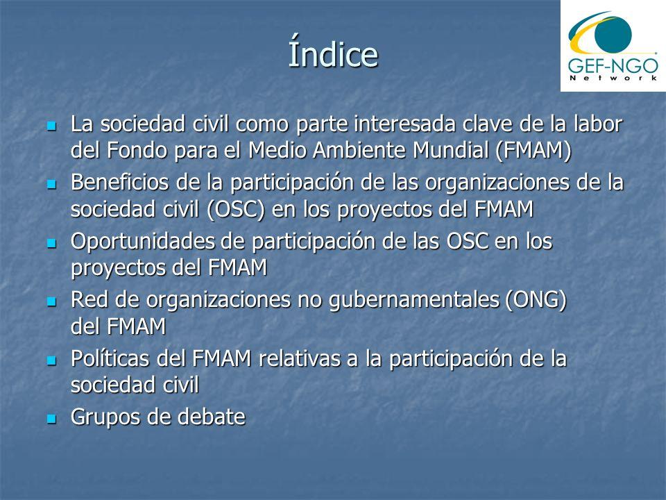 Índice La sociedad civil como parte interesada clave de la labor del Fondo para el Medio Ambiente Mundial (FMAM) La sociedad civil como parte interesada clave de la labor del Fondo para el Medio Ambiente Mundial (FMAM) Beneficios de la participación de las organizaciones de la sociedad civil (OSC) en los proyectos del FMAM Beneficios de la participación de las organizaciones de la sociedad civil (OSC) en los proyectos del FMAM Oportunidades de participación de las OSC en los proyectos del FMAM Oportunidades de participación de las OSC en los proyectos del FMAM Red de organizaciones no gubernamentales (ONG) del FMAM Red de organizaciones no gubernamentales (ONG) del FMAM Políticas del FMAM relativas a la participación de la sociedad civil Políticas del FMAM relativas a la participación de la sociedad civil Grupos de debate Grupos de debate