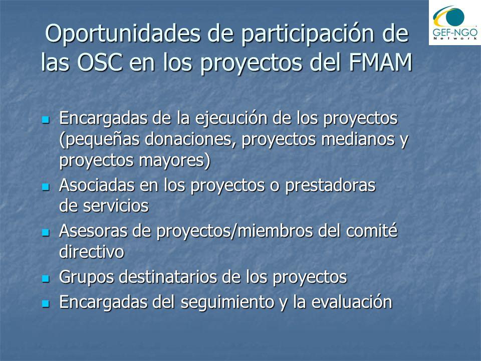 Oportunidades de participación de las OSC en los proyectos del FMAM Encargadas de la ejecución de los proyectos (pequeñas donaciones, proyectos medianos y proyectos mayores) Encargadas de la ejecución de los proyectos (pequeñas donaciones, proyectos medianos y proyectos mayores) Asociadas en los proyectos o prestadoras de servicios Asociadas en los proyectos o prestadoras de servicios Asesoras de proyectos/miembros del comité directivo Asesoras de proyectos/miembros del comité directivo Grupos destinatarios de los proyectos Grupos destinatarios de los proyectos Encargadas del seguimiento y la evaluación Encargadas del seguimiento y la evaluación