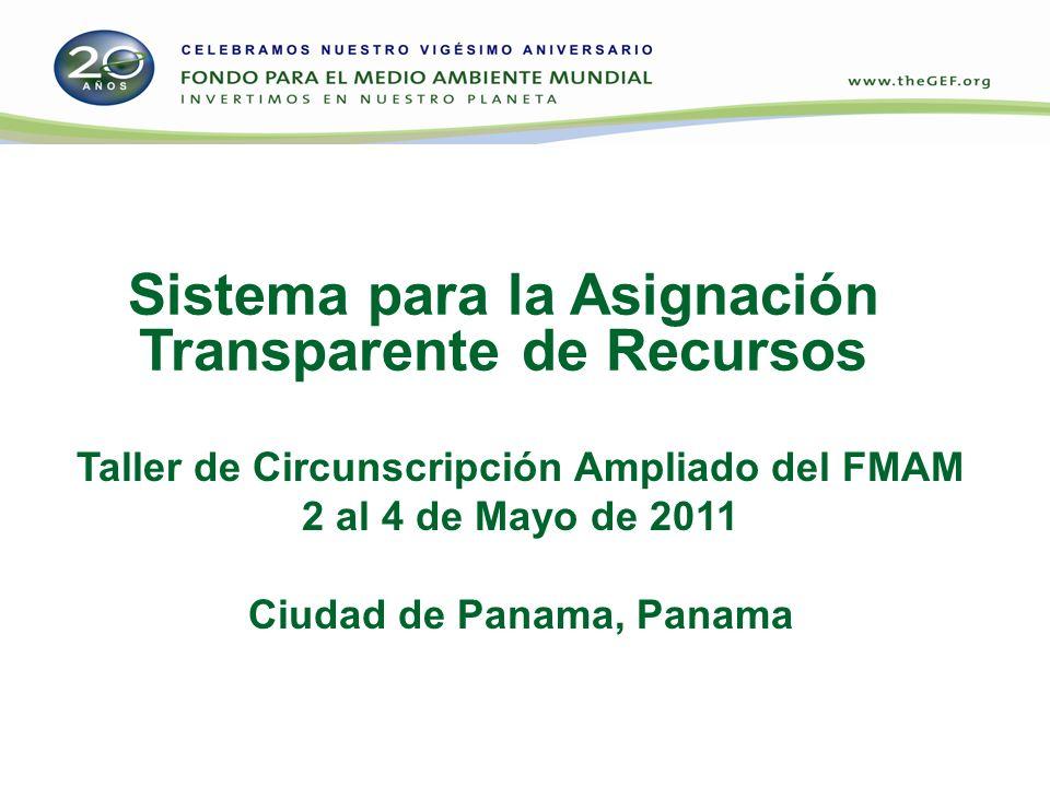 Sistema para la Asignación Transparente de Recursos Taller de Circunscripción Ampliado del FMAM 2 al 4 de Mayo de 2011 Ciudad de Panama, Panama