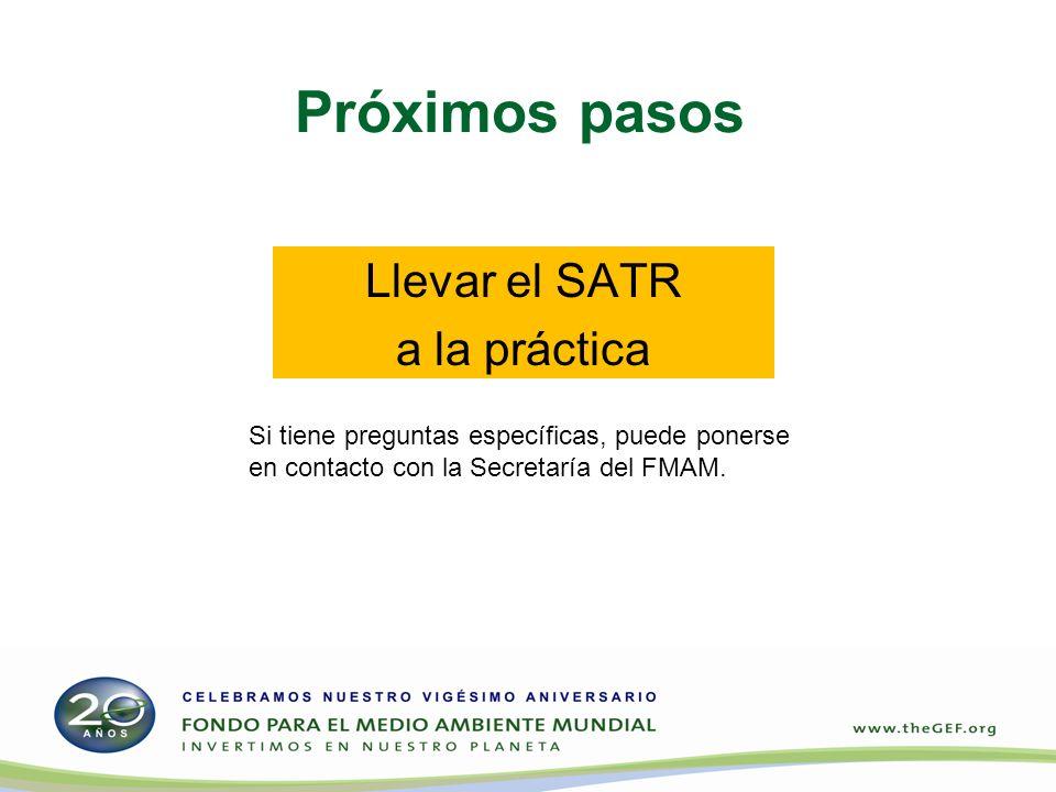 Próximos pasos Llevar el SATR a la práctica Si tiene preguntas específicas, puede ponerse en contacto con la Secretaría del FMAM.