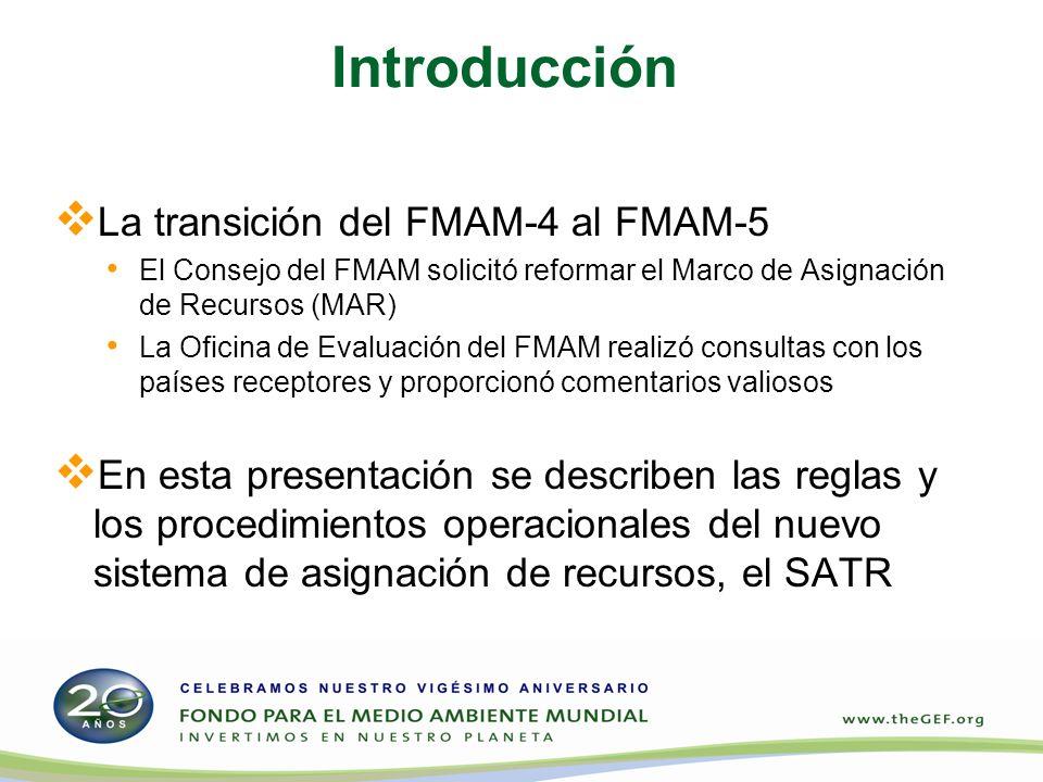 Introducción La transición del FMAM-4 al FMAM-5 El Consejo del FMAM solicitó reformar el Marco de Asignación de Recursos (MAR) La Oficina de Evaluación del FMAM realizó consultas con los países receptores y proporcionó comentarios valiosos En esta presentación se describen las reglas y los procedimientos operacionales del nuevo sistema de asignación de recursos, el SATR