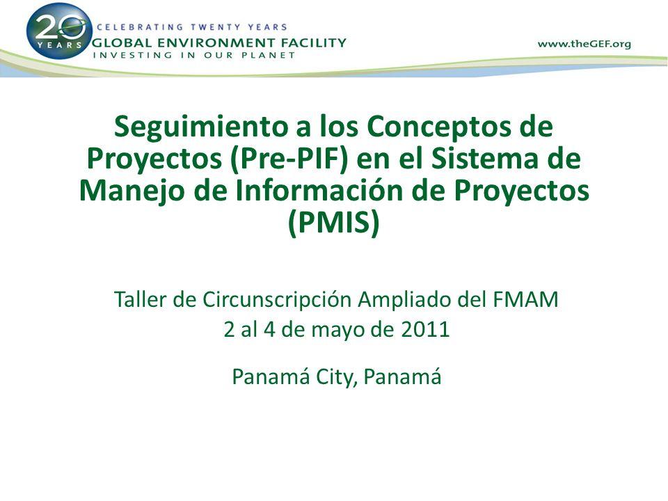 Seguimiento a los Conceptos de Proyectos (Pre-PIF) en el Sistema de Manejo de Información de Proyectos (PMIS) Taller de Circunscripción Ampliado del FMAM 2 al 4 de mayo de 2011 Panamá City, Panamá