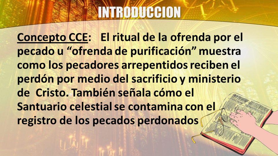 INTRODUCCION Concepto CCE:El ritual de la ofrenda por el pecado u ofrenda de purificación muestra como los pecadores arrepentidos reciben el perdón po